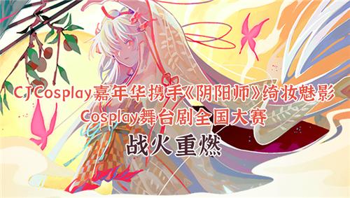 CJCosplay嘉年华携手阴阳师绮妆魅影Cosplay舞台剧全国大赛战火重燃!